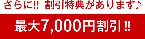 さらに!!割引特典があります♪最大7,000円割引!!